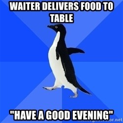 "Socially Awkward Penguin - waiter delivers food to table ""have a good evening"""