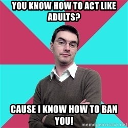 Privilege Denying Dude - you know how to act like adults? cause i know how to ban you!