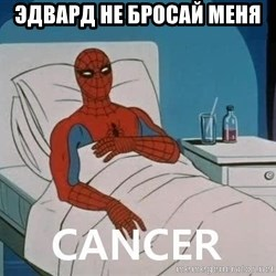 Cancer Spiderman - Эдвард не бросай меня