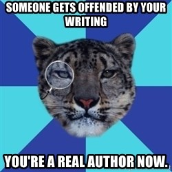 Writer Leopard - Someone gets offended by your writing you're a real author now.