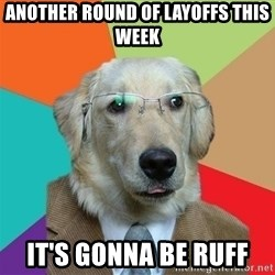 Business Dog - another round of layoffs this week it's gonna be ruff