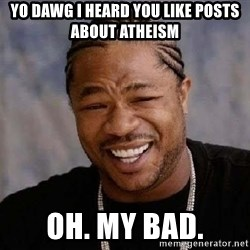 XZIBITHI - yo dawg I heard you like posts about atheism oh. my bad.