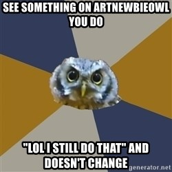 "Art Newbie Owl - see something on artnewbieowl you do ""lol i still do that"" and doesn't change"