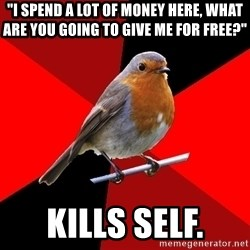 "Retail Robin - ""I spend a lot of money here, what are you going to give me for free?"" kills self."