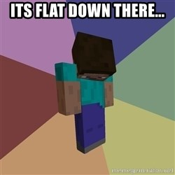 Depressed Minecraft Guy - its flat down there...