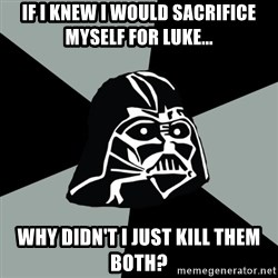 Questionable Vader - If i knew i would sacrifice myself for Luke... why didn't i just kill them both?