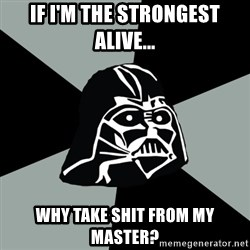 Questionable Vader - If i'm the strongest alive... why take shit from my master?