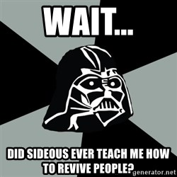 Questionable Vader - Wait... did sideous ever teach me how to revive people?