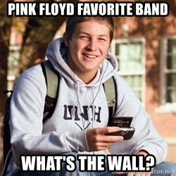 College Freshman - Pink Floyd favorite band What's the wall?