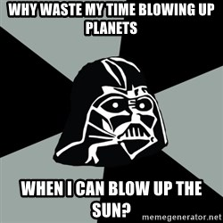 Questionable Vader - why waste my time blowing up planets when i can blow up the sun?