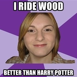 Generic Fugly Homely Girl - I ride wood better than harry potter