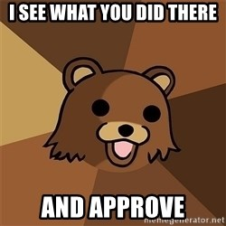 Pedobear81 - I SEE WHAT YOU DID THERE AND APPROVE