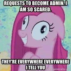 Crazy Pinkie Pie - Requests to become admin. I am so scared.  they're everywhere everywhere I tell you