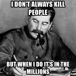 Quit Stalin - I don't Always kill people But When I do it's in the Millions