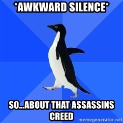 Socially Awkward Penguin - *awkward silence* So...about that assassins creed