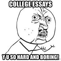 Y U SO - COLLEGE ESSAYS Y U SO HARD AND BORING!