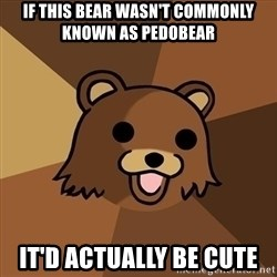 Pedobear - if this bear wasn't commonly known as pedobear it'd actually be cute