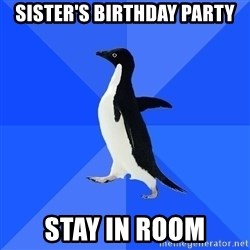 Socially Awkward Penguin - sister's birthday party stay in room