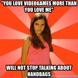 """Jealous Girl - """"YOU LOVE VIDEOGAMES MORE THAN YOU LOVE ME"""" WILL NOT STOP TALKING ABOUT HANDBAGS"""