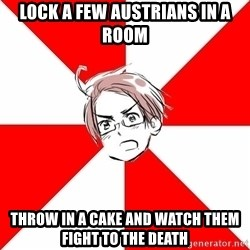 Aristocratic Austria - Lock a few AUSTRIANS in a room throw in a cake and Watch them fight tO the death