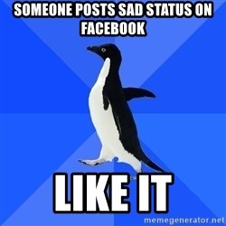 Socially Awkward Penguin - SOMEONE POSTS SAD STATUS ON FACEBOOK LIKE IT