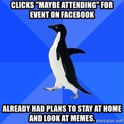 "Socially Awkward Penguin - clicks ""maybe attending"" for event on facebook already had plans to stay at home and look at memes."