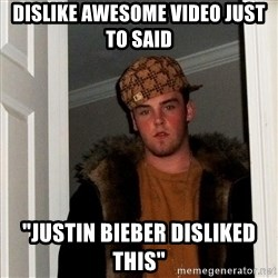 "scum bag steve - dislike awesome video just to said ""justin bieber disliked this"""