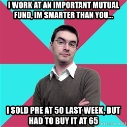 Privilege Denying Dude - I work at aN IMportant mutual fund, Im smarter than you... I sold PRE at 50 LAST WEEK, BUT had to buy it at 65