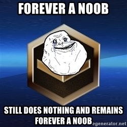 Forever Bronze - FOREVER A NOOB STILL DOES NOTHING AND REMAINS FOREVER A NOOB