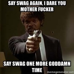 Jules Pulp Fiction - Say Swag again, I dare you mother fucker Say swag one more goddamn time
