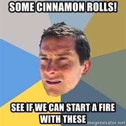 Bear Grylls - some cinnamon rolls! see if we can start a fire with these