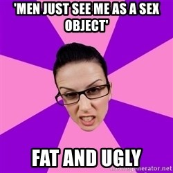 Privilege Denying Feminist - 'men just see me as a sex object' fat and ugly