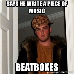 Scumbag Steve - says he write a piece of music beatboxes