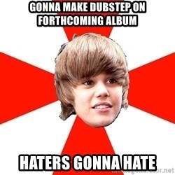 Justin Bieber - Gonna make dubstep on forthcoming album haters gonna hate
