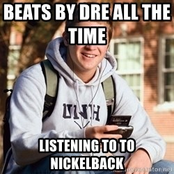 College Freshman - Beats by dre all the time               listening to to nickelback