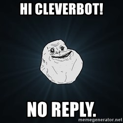 Forever Alone - HI Cleverbot! no reply.