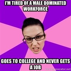 Privilege Denying Feminist - I'm tired of a male dominated workforce Goes to college and never gets a job