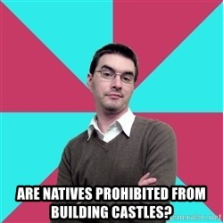 Privilege Denying Dude - Are natives prohibited from building castles?