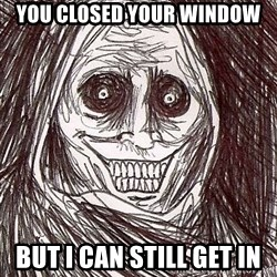 Never alone ghost - you closed your window but i can still get in