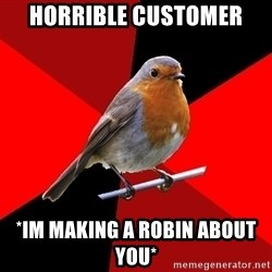 Retail Robin - HORRIBLE CUSTOMER *im making a robin about you*