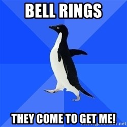 Socially Awkward Penguin - bell rings they come to get me!