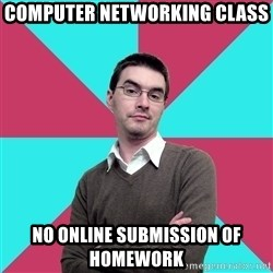 Privilege Denying Dude - Computer networking class no online submission of homework