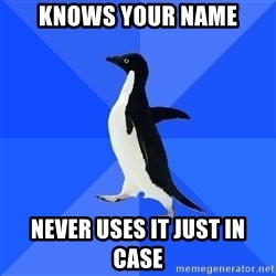 Socially Awkward Penguin - knows your name never uses it just in case