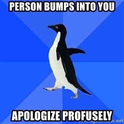 Socially Awkward Penguin - PERSON BUMPS INTO YOU APOLOGIZE PROFUSELY