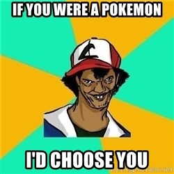 Dat Ash - if you were a pokemon i'd choose you