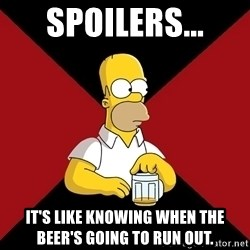 Homer Jay Simpson - spoilers... it's like knowing when the beer's going to run out.