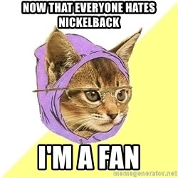 Hipster Kitty - NOW that everyone hates nickeLback i'm a fan