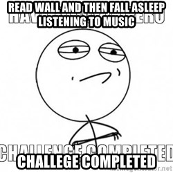 Challenge completed - Read wall and then fall asleep listening to music  Challege completed