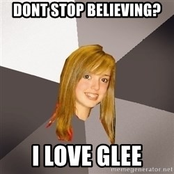 Musically Oblivious 8th Grader - DOnt stop believing? I love glee