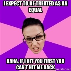 Privilege Denying Feminist - I expect to be treated as an equal Haha, if I hit you first you can't hit me back